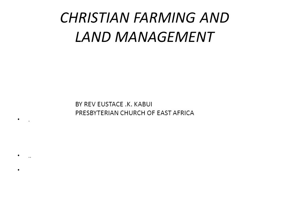 CHRISTIAN FARMING AND LAND MANAGEMENT... BY REV EUSTACE.K. KABUI PRESBYTERIAN CHURCH OF EAST AFRICA