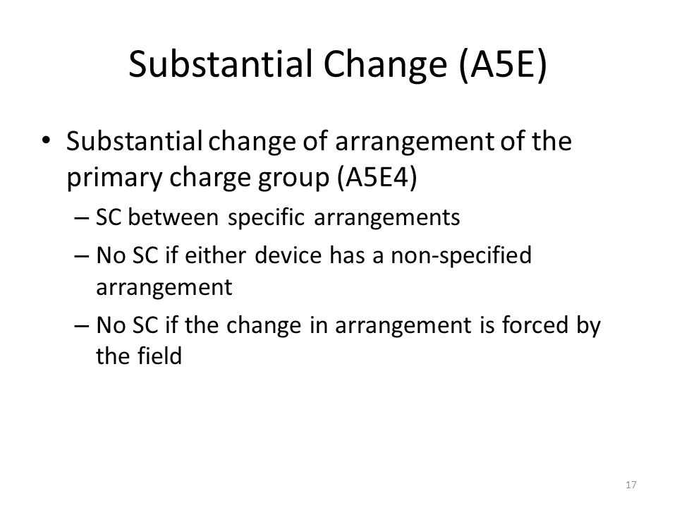 Substantial Change (A5E) Substantial change of arrangement of the primary charge group (A5E4) – SC between specific arrangements – No SC if either dev