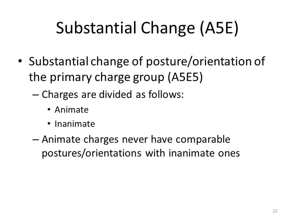 Substantial Change (A5E) Substantial change of posture/orientation of the primary charge group (A5E5) – Charges are divided as follows: Animate Inanim