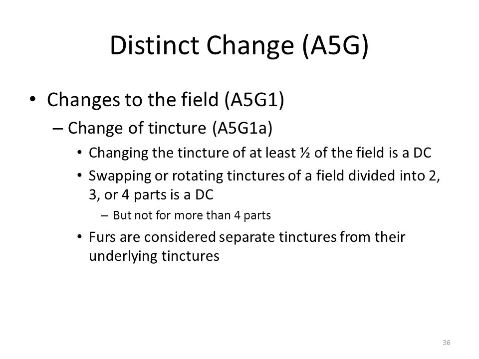 Distinct Change (A5G) Changes to the field (A5G1) – Change of tincture (A5G1a) Changing the tincture of at least ½ of the field is a DC Swapping or ro