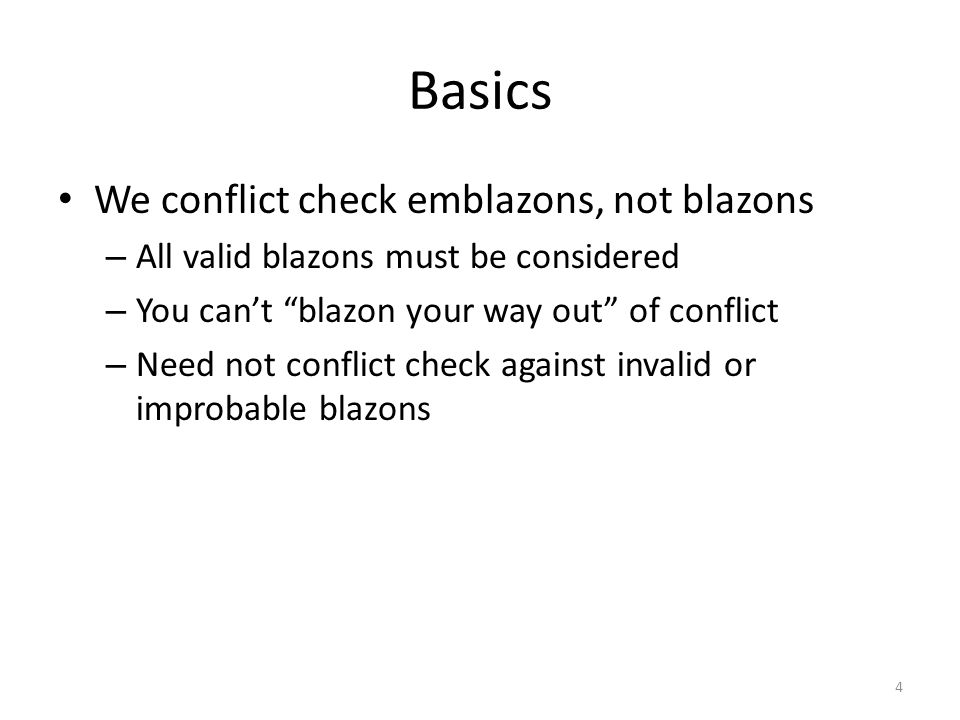 "Basics We conflict check emblazons, not blazons – All valid blazons must be considered – You can't ""blazon your way out"" of conflict – Need not confli"