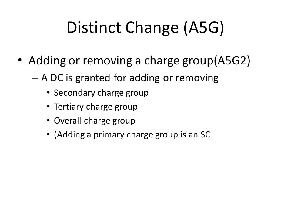 Distinct Change (A5G) Adding or removing a charge group(A5G2) – A DC is granted for adding or removing Secondary charge group Tertiary charge group Ov