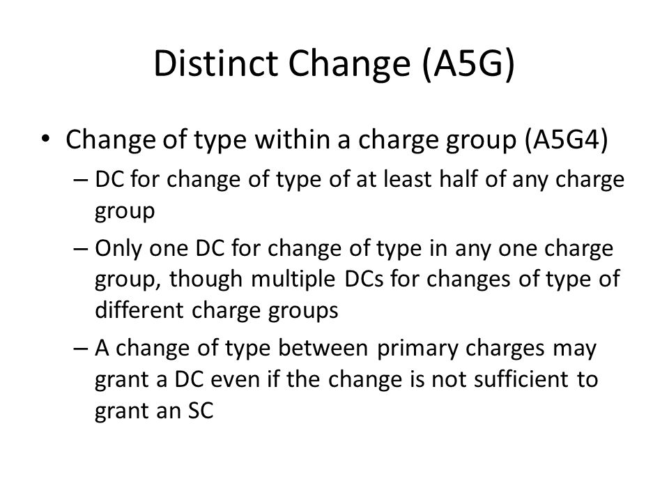 Distinct Change (A5G) Change of type within a charge group (A5G4) – DC for change of type of at least half of any charge group – Only one DC for chang