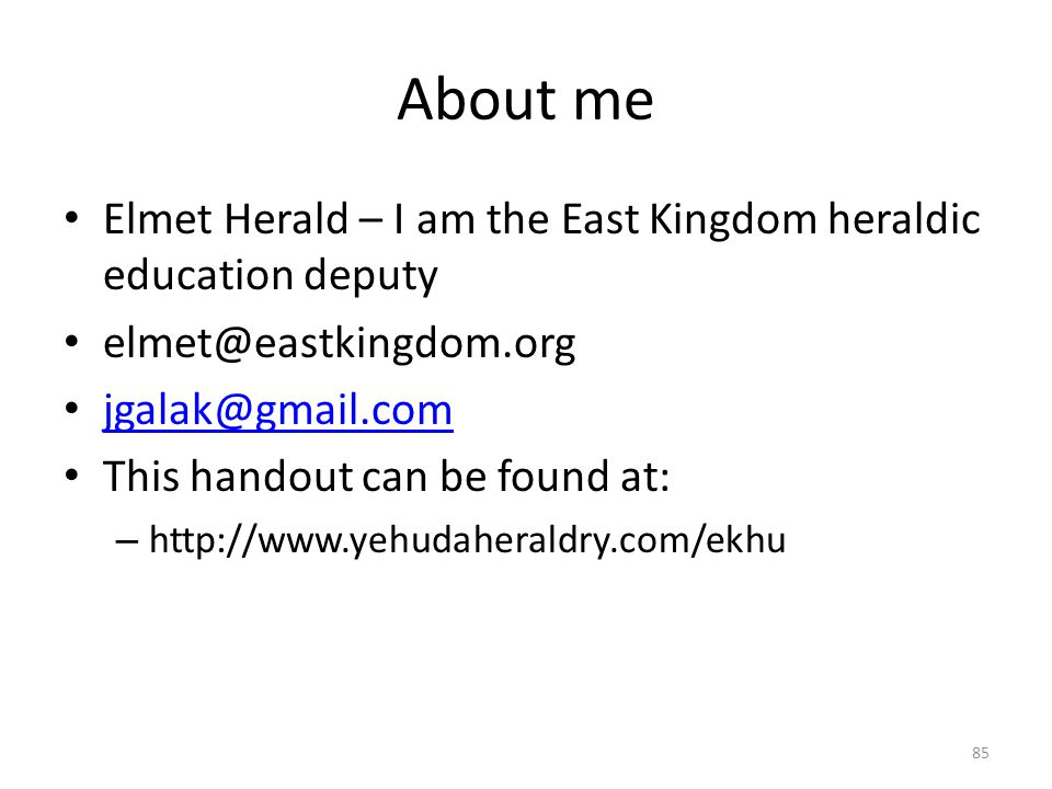 About me Elmet Herald – I am the East Kingdom heraldic education deputy elmet@eastkingdom.org jgalak@gmail.com This handout can be found at: – http://