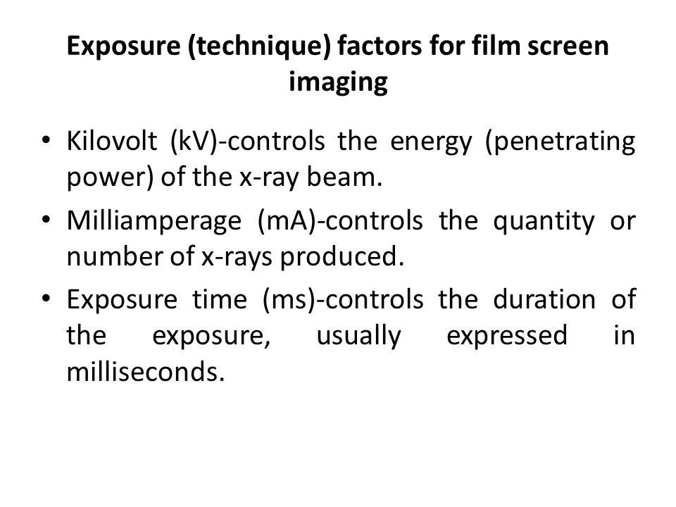 Exposure (technique) factors for film screen imaging Kilovolt (kV)-controls the energy (penetrating power) of the x-ray beam. Milliamperage (mA)-contr