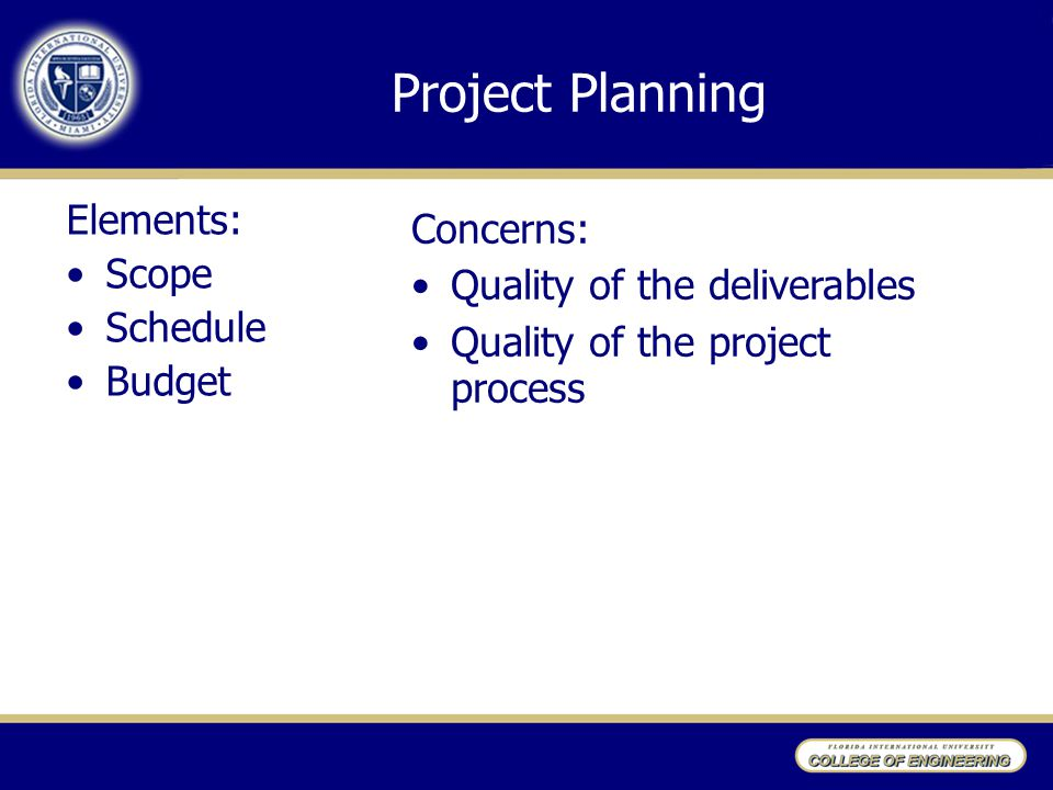 Project Planning Elements: Scope Schedule Budget Concerns: Quality of the deliverables Quality of the project process
