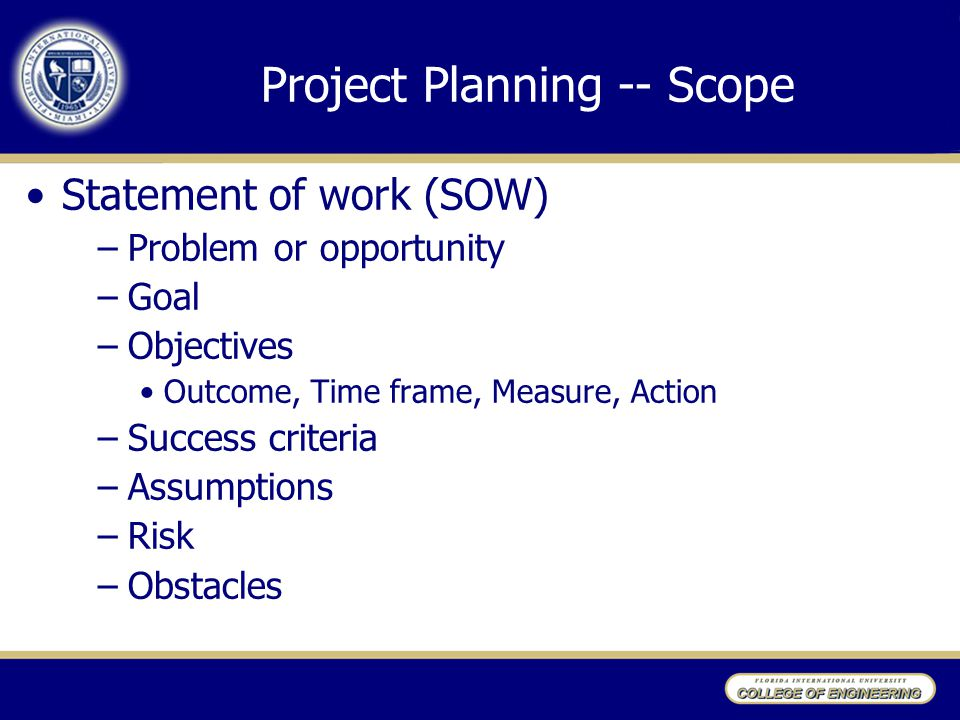 Project Planning -- Scope Statement of work (SOW) –Problem or opportunity –Goal –Objectives Outcome, Time frame, Measure, Action –Success criteria –Assumptions –Risk –Obstacles