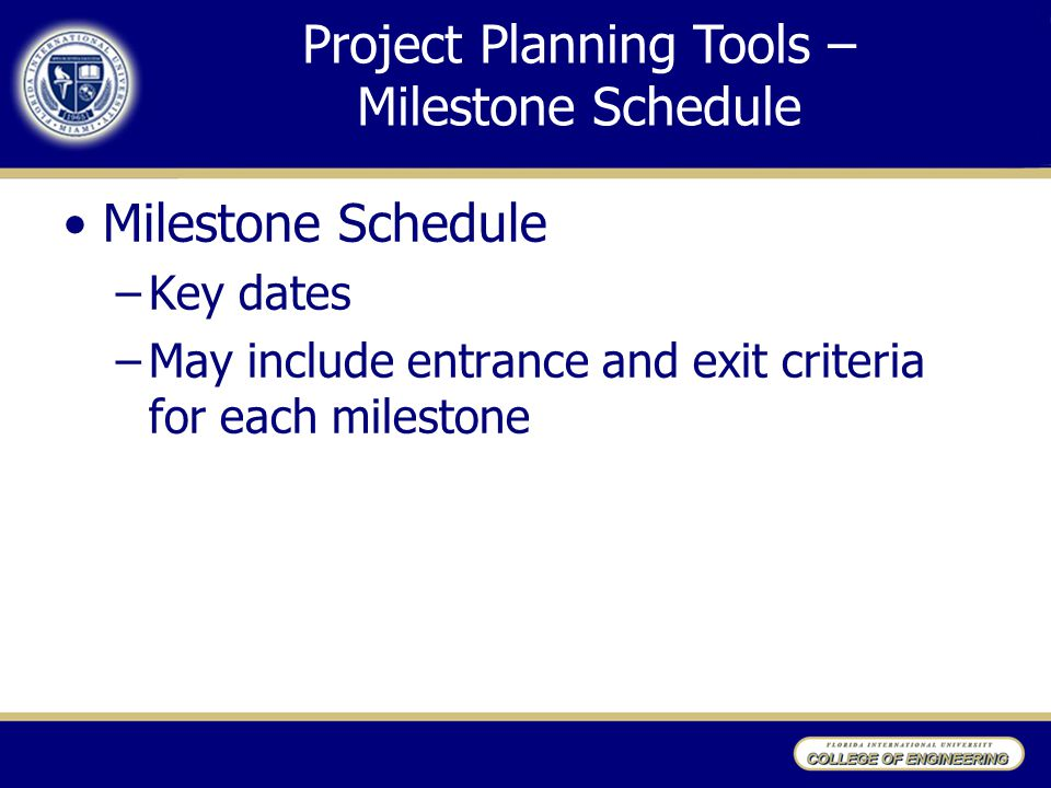 Milestone Schedule –Key dates –May include entrance and exit criteria for each milestone Project Planning Tools – Milestone Schedule