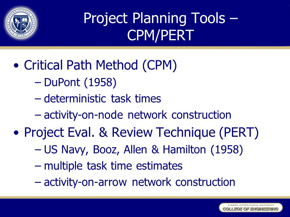 Project Planning Tools – CPM/PERT Critical Path Method (CPM) –DuPont (1958) –deterministic task times –activity-on-node network construction Project E