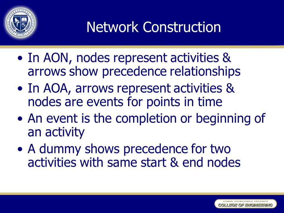 Network Construction In AON, nodes represent activities & arrows show precedence relationships In AOA, arrows represent activities & nodes are events for points in time An event is the completion or beginning of an activity A dummy shows precedence for two activities with same start & end nodes