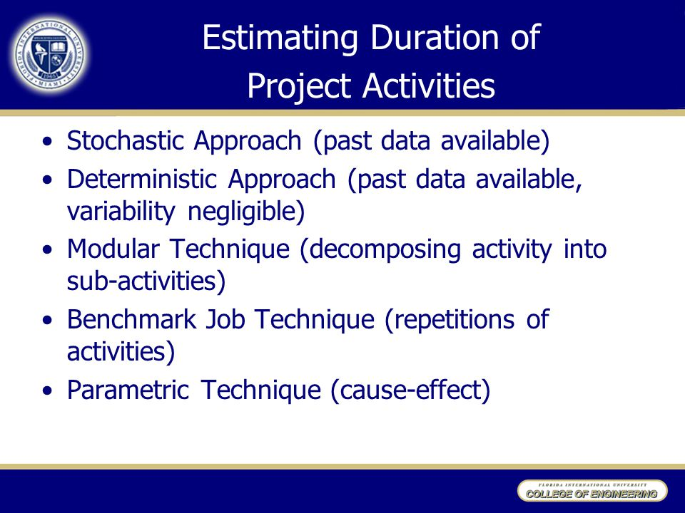 Estimating Duration of Project Activities Stochastic Approach (past data available) Deterministic Approach (past data available, variability negligibl