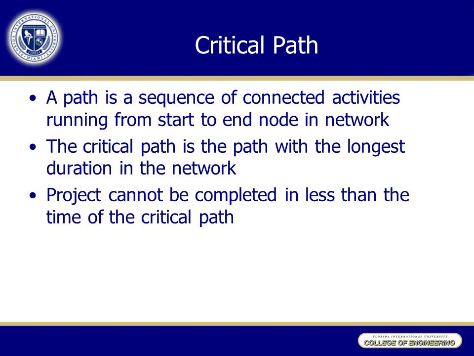 Critical Path A path is a sequence of connected activities running from start to end node in network The critical path is the path with the longest duration in the network Project cannot be completed in less than the time of the critical path