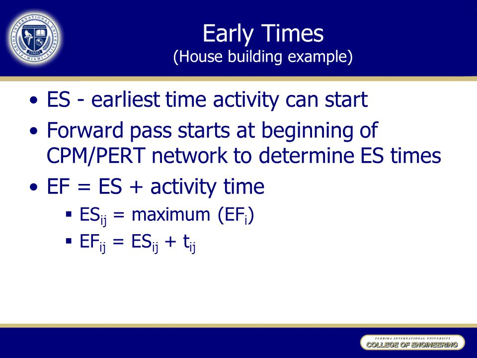 Early Times (House building example) ES - earliest time activity can start Forward pass starts at beginning of CPM/PERT network to determine ES times EF = ES + activity time  ES ij = maximum (EF i )  EF ij = ES ij + t ij