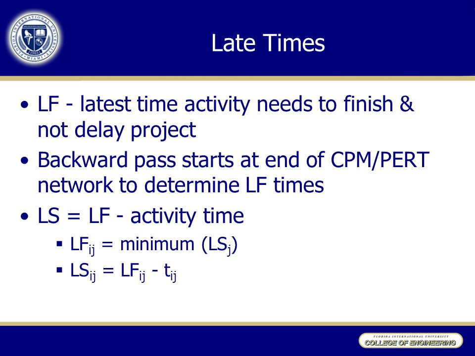 Late Times LF - latest time activity needs to finish & not delay project Backward pass starts at end of CPM/PERT network to determine LF times LS = LF