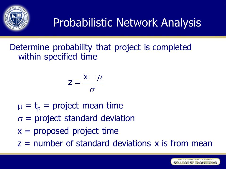 Probabilistic Network Analysis Determine probability that project is completed within specified time  = t p = project mean time  = project standard