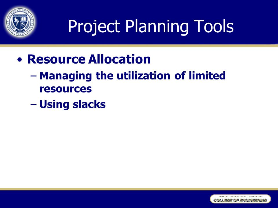 Project Planning Tools Resource Allocation –Managing the utilization of limited resources –Using slacks