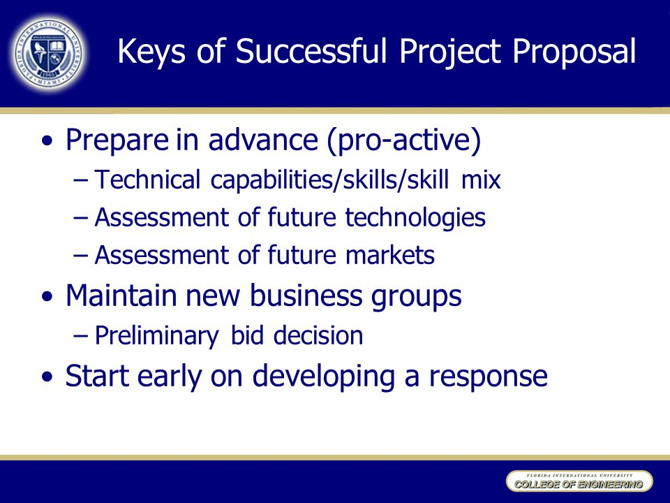 Keys of Successful Project Proposal Prepare in advance (pro-active) –Technical capabilities/skills/skill mix –Assessment of future technologies –Asses