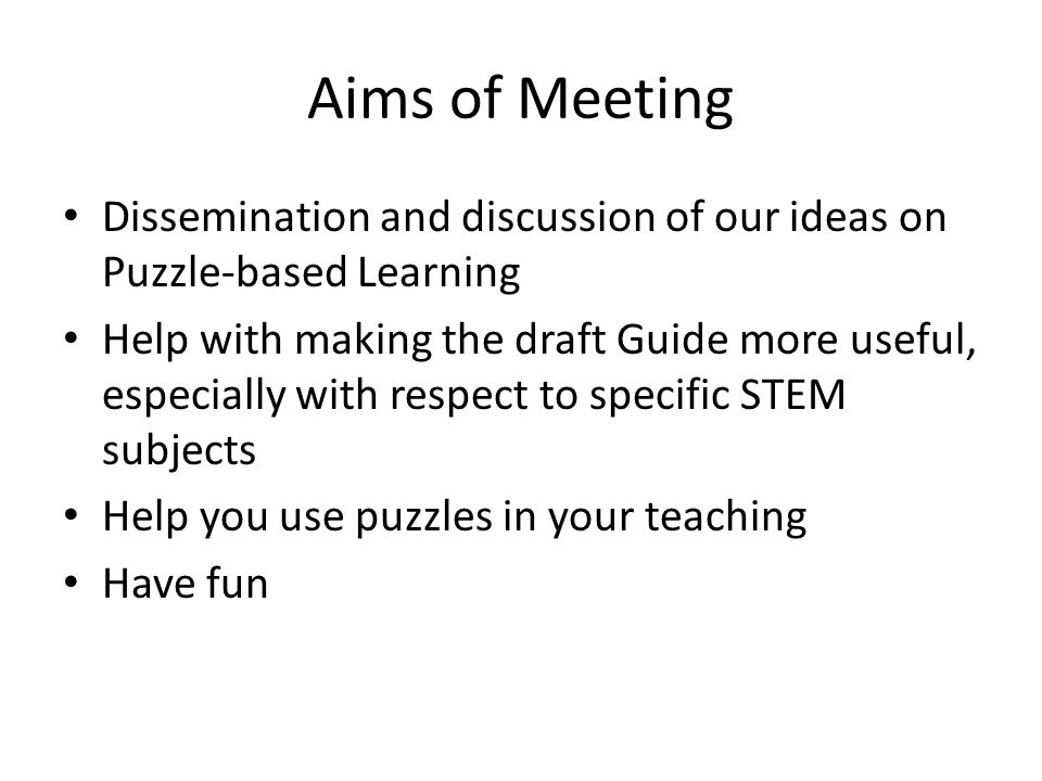 Aims of Meeting Dissemination and discussion of our ideas on Puzzle-based Learning Help with making the draft Guide more useful, especially with respe