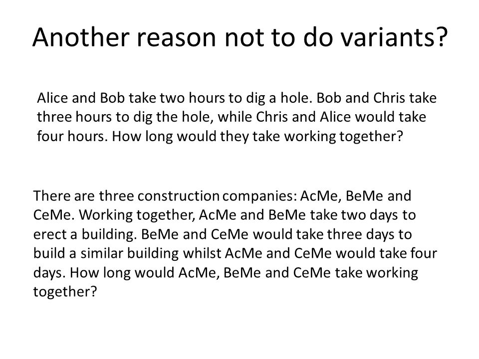Another reason not to do variants? Alice and Bob take two hours to dig a hole. Bob and Chris take three hours to dig the hole, while Chris and Alice w