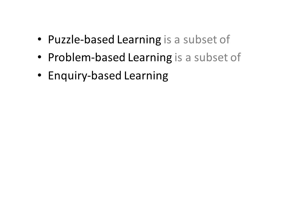 Puzzle-based Learning is a subset of Problem-based Learning is a subset of Enquiry-based Learning