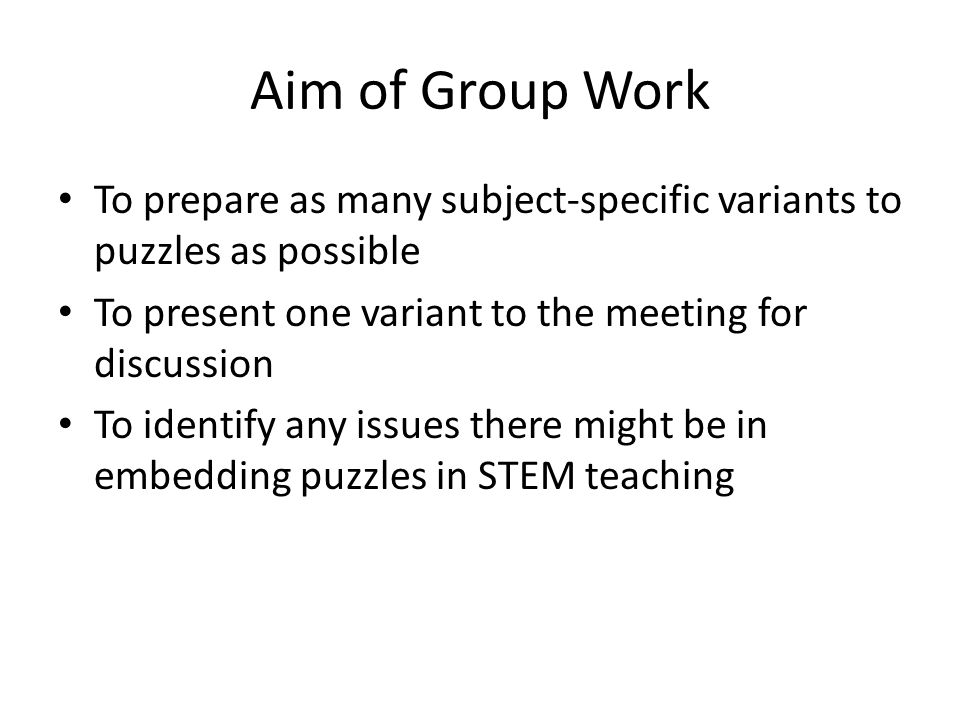 Aim of Group Work To prepare as many subject-specific variants to puzzles as possible To present one variant to the meeting for discussion To identify