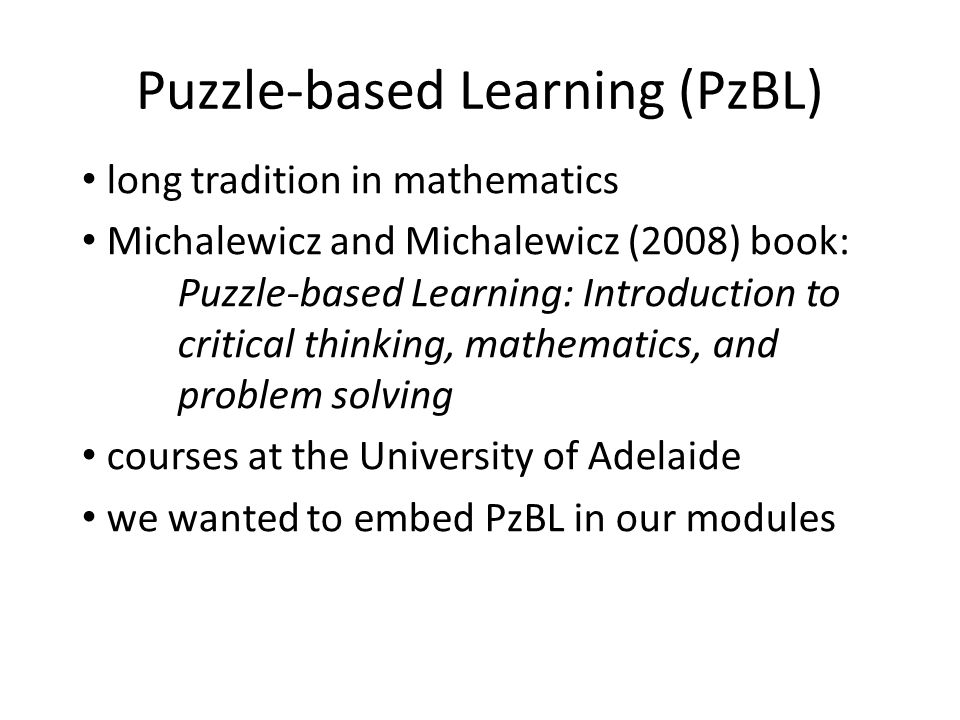 Puzzle-based Learning (PzBL) long tradition in mathematics Michalewicz and Michalewicz (2008) book: Puzzle-based Learning: Introduction to critical th