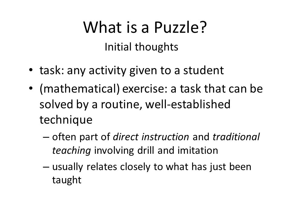 What is a Puzzle? task: any activity given to a student (mathematical) exercise: a task that can be solved by a routine, well-established technique –