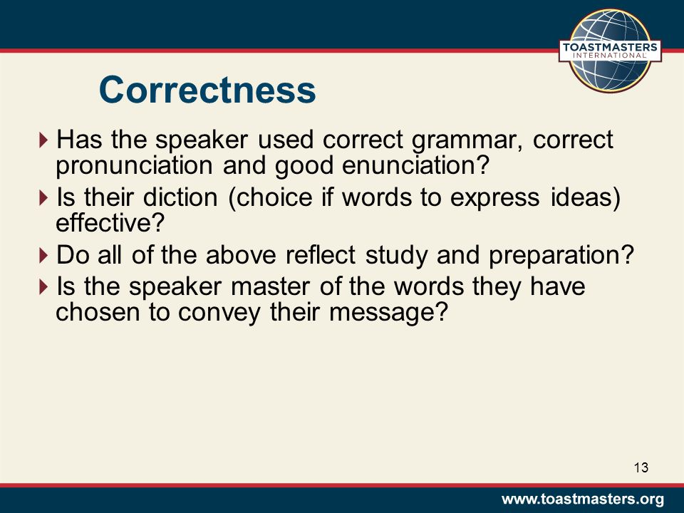 Correctness  Has the speaker used correct grammar, correct pronunciation and good enunciation.