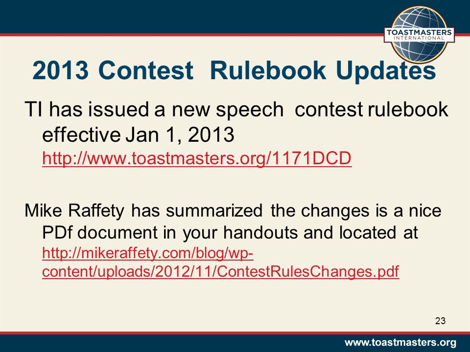 2013 Contest Rulebook Updates TI has issued a new speech contest rulebook effective Jan 1, 2013 http://www.toastmasters.org/1171DCD http://www.toastmasters.org/1171DCD Mike Raffety has summarized the changes is a nice PDf document in your handouts and located at http://mikeraffety.com/blog/wp- content/uploads/2012/11/ContestRulesChanges.pdf http://mikeraffety.com/blog/wp- content/uploads/2012/11/ContestRulesChanges.pdf 23