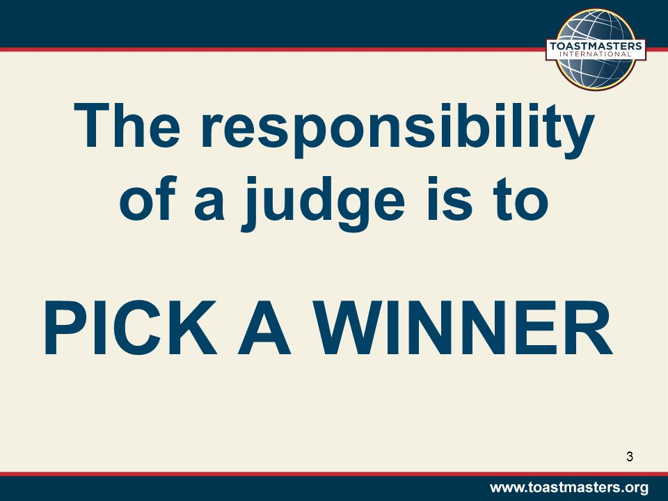 The responsibility of a judge is to PICK A WINNER 3