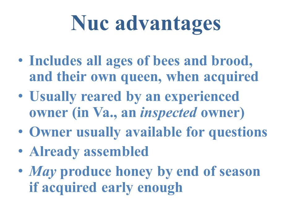 Nuc advantages Includes all ages of bees and brood, and their own queen, when acquired Usually reared by an experienced owner (in Va., an inspected ow