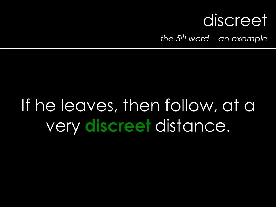 the 5 th word – an example discreet If he leaves, then follow, at a very discreet distance.