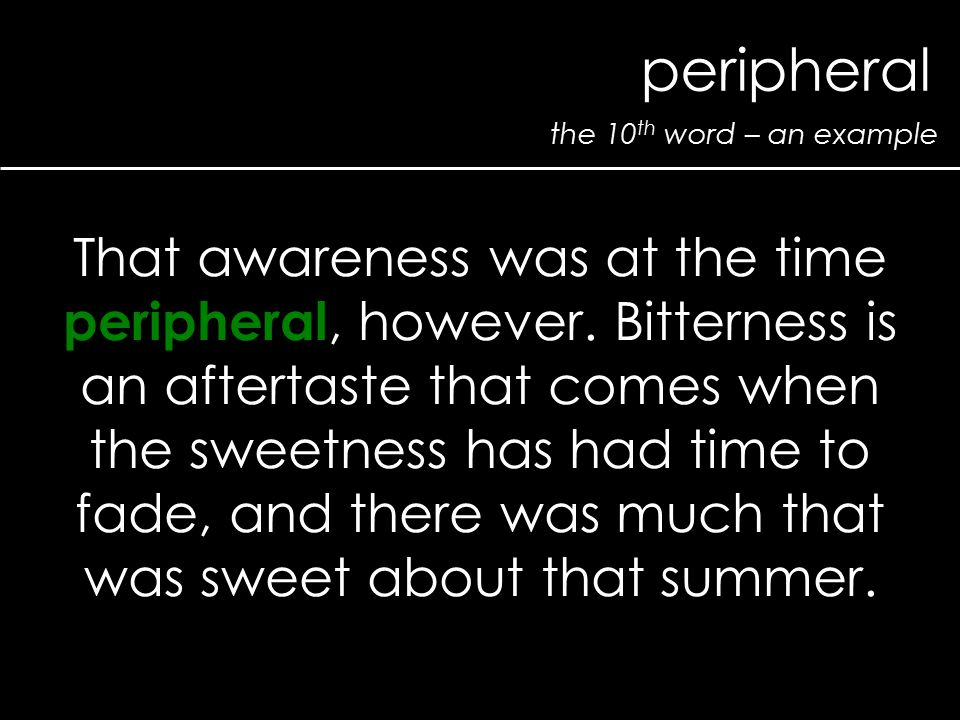 the 10 th word – an example peripheral That awareness was at the time peripheral, however. Bitterness is an aftertaste that comes when the sweetness h
