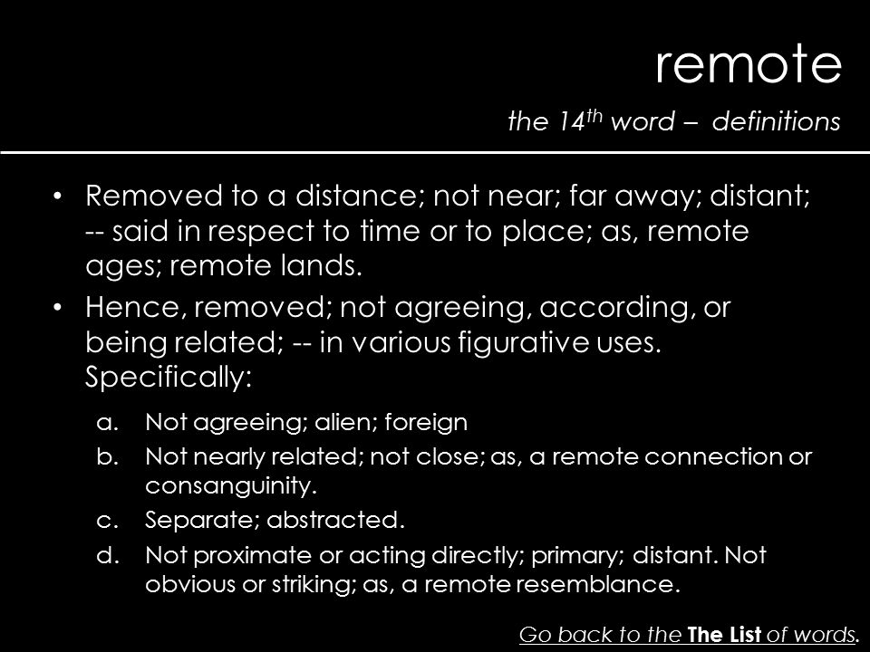 the 14 th word – definitions remote Go back to the The List of wordsGo back to the The List of words. Removed to a distance; not near; far away; dista