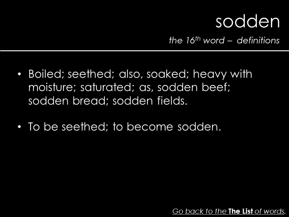 the 16 th word – definitions sodden Go back to the The List of wordsGo back to the The List of words. Boiled; seethed; also, soaked; heavy with moistu