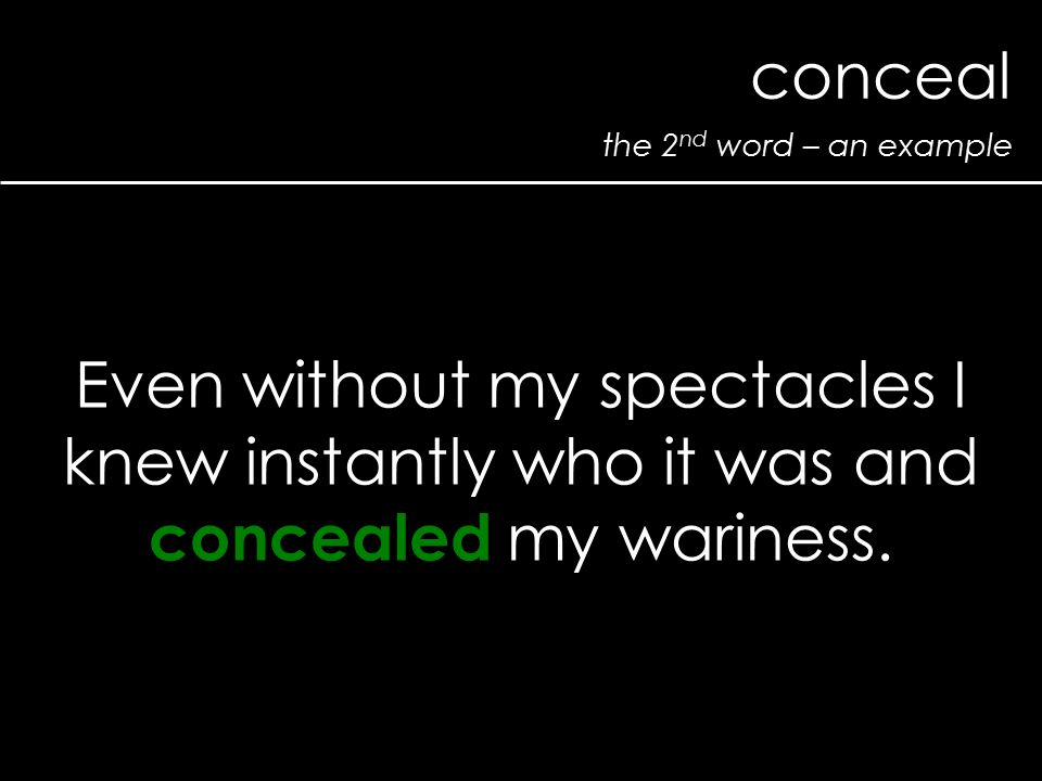 the 2 nd word – an example conceal Even without my spectacles I knew instantly who it was and concealed my wariness.