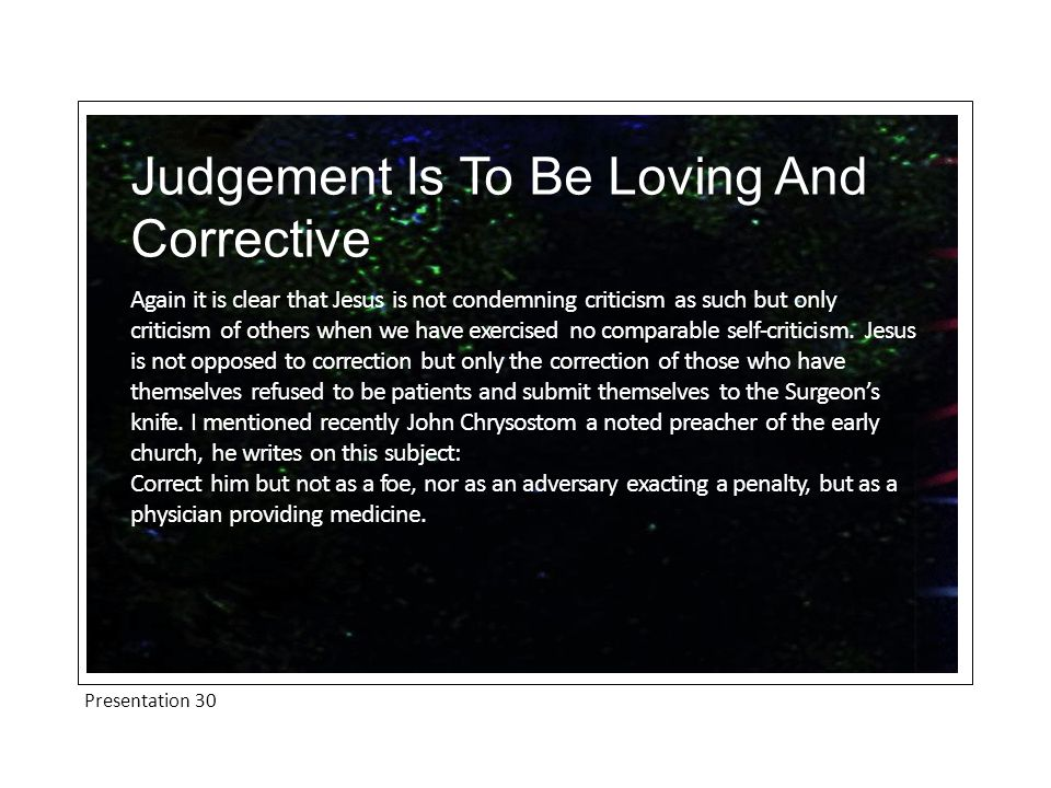 Presentation 30 Judgement Is To Be Loving And Corrective Again it is clear that Jesus is not condemning criticism as such but only criticism of others