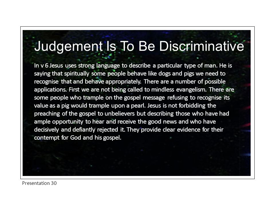 Presentation 30 Judgement Is To Be Discriminative In v 6 Jesus uses strong language to describe a particular type of man. He is saying that spirituall