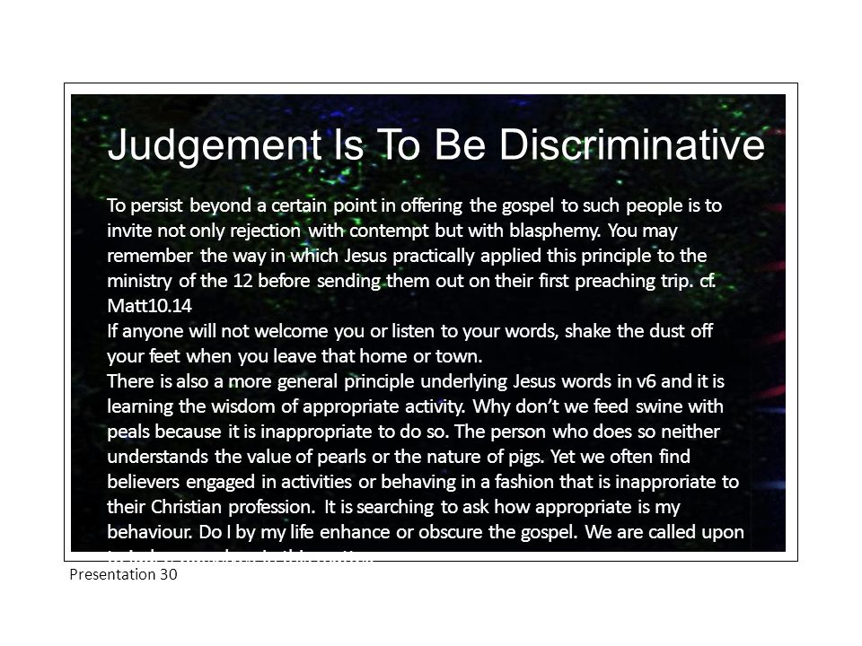 Presentation 30 Judgement Is To Be Discriminative To persist beyond a certain point in offering the gospel to such people is to invite not only reject