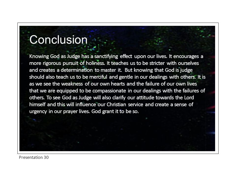 Presentation 30 Conclusion Knowing God as Judge has a sanctifying effect upon our lives. It encourages a more rigorous pursuit of holiness. It teaches