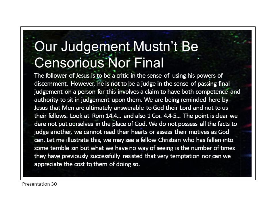 Presentation 30 Our Judgement Mustn't Be Censorious Nor Final The follower of Jesus is to be a critic in the sense of using his powers of discernment.