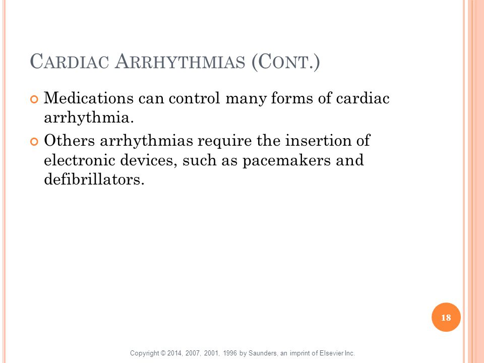 C ARDIAC A RRHYTHMIAS (C ONT.) Medications can control many forms of cardiac arrhythmia. Others arrhythmias require the insertion of electronic device