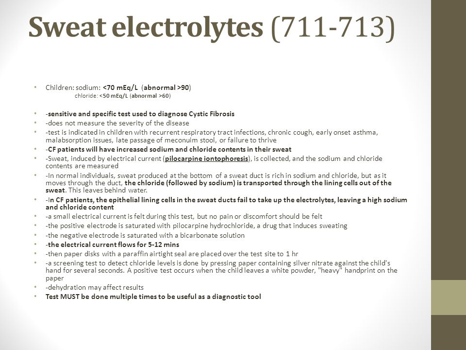 Sweat electrolytes (711-713) Children: sodium: 90) chloride: 60) -sensitive and specific test used to diagnose Cystic Fibrosis -does not measure the severity of the disease -test is indicated in children with recurrent respiratory tract infections, chronic cough, early onset asthma, malabsorption issues, late passage of meconuim stool, or failure to thrive -CF patients will have increased sodium and chloride contents in their sweat -Sweat, induced by electrical current (pilocarpine iontophoresis), is collected, and the sodium and chloride contents are measured -In normal individuals, sweat produced at the bottom of a sweat duct is rich in sodium and chloride, but as it moves through the duct, the chloride (followed by sodium) is transported through the lining cells out of the sweat.