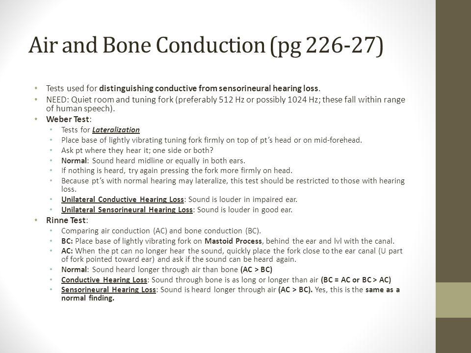 Air and Bone Conduction (pg 226-27) Tests used for distinguishing conductive from sensorineural hearing loss.