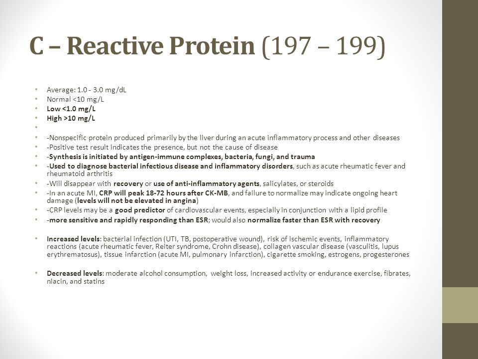 C – Reactive Protein (197 – 199) Average: 1.0 - 3.0 mg/dL Normal <10 mg/L Low <1.0 mg/L High >10 mg/L -Nonspecific protein produced primarily by the liver during an acute inflammatory process and other diseases -Positive test result indicates the presence, but not the cause of disease -Synthesis is initiated by antigen-immune complexes, bacteria, fungi, and trauma -Used to diagnose bacterial infectious disease and inflammatory disorders, such as acute rheumatic fever and rheumatoid arthritis -Will disappear with recovery or use of anti-inflammatory agents, salicylates, or steroids -In an acute MI, CRP will peak 18-72 hours after CK-MB, and failure to normalize may indicate ongoing heart damage (levels will not be elevated in angina) -CRP levels may be a good predictor of cardiovascular events, especially in conjunction with a lipid profile -more sensitive and rapidly responding than ESR; would also normalize faster than ESR with recovery Increased levels: bacterial infection (UTI, TB, postoperative wound), risk of ischemic events, inflammatory reactions (acute rheumatic fever, Reiter syndrome, Crohn disease), collagen vascular disease (vasculitis, lupus erythrematosus), tissue infarction (acute MI, pulmonary infarction), cigarette smoking, estrogens, progesterones Decreased levels: moderate alcohol consumption, weight loss, increased activity or endurance exercise, fibrates, niacin, and statins