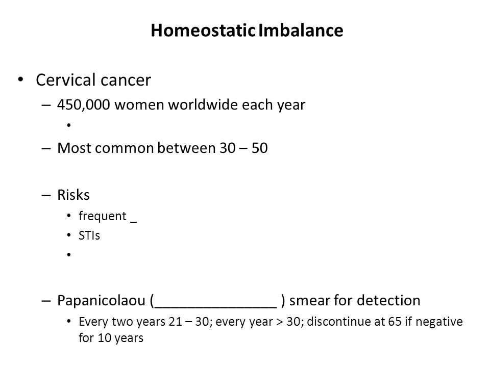 Homeostatic Imbalance Cervical cancer – 450,000 women worldwide each year – Most common between 30 – 50 – Risks frequent _ STIs – Papanicolaou (______