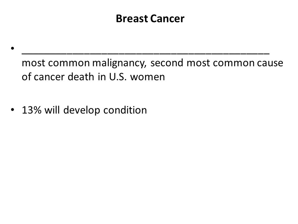 Breast Cancer ___________________________________________ most common malignancy, second most common cause of cancer death in U.S. women 13% will deve