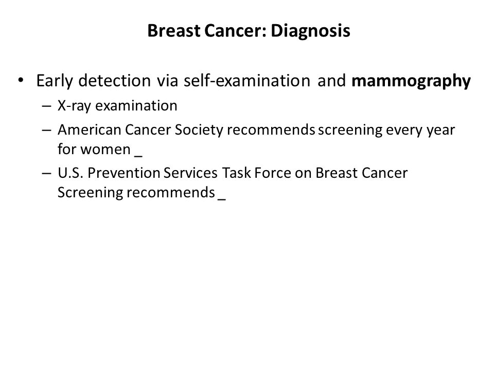 Breast Cancer: Diagnosis Early detection via self-examination and mammography – X-ray examination – American Cancer Society recommends screening every