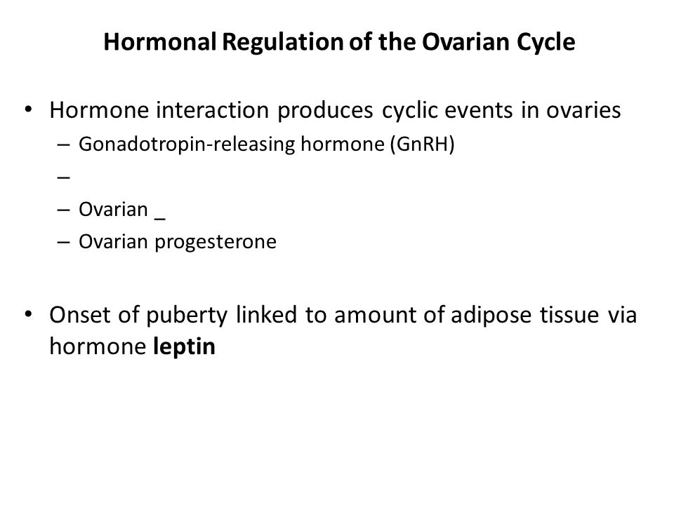Hormonal Regulation of the Ovarian Cycle Hormone interaction produces cyclic events in ovaries – Gonadotropin-releasing hormone (GnRH) – – Ovarian _ –