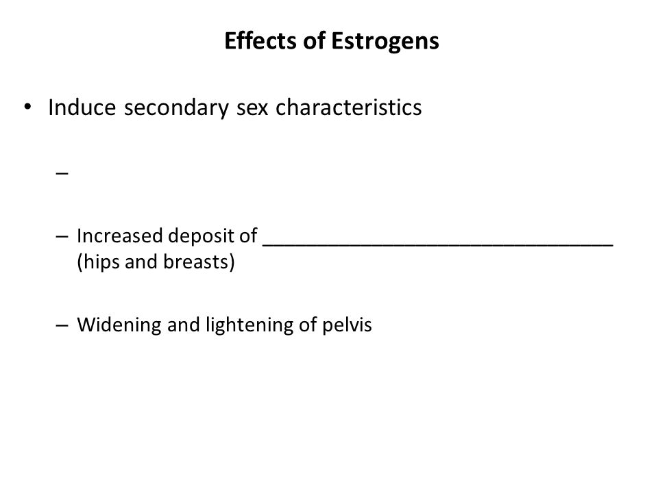 Effects of Estrogens Induce secondary sex characteristics – – Increased deposit of ________________________________ (hips and breasts) – Widening and